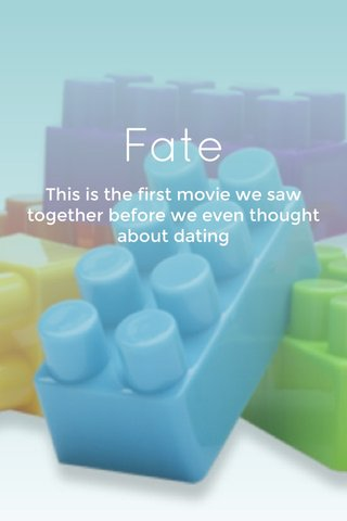 Fate This is the first movie we saw together before we even thought about dating