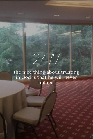 24/7 the nice thing about trusting in God is that he will never fail us.|