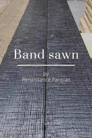 Band sawn by Renaissance Parquet