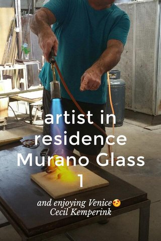 artist in residence Murano Glass 1 and enjoying Venice😍 Cecil Kemperink