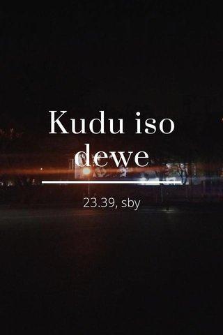 Kudu iso dewe 23.39, sby