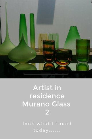 Artist in residence Murano Glass 2 look what I found today......