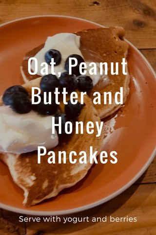Oat, Peanut Butter and Honey Pancakes Serve with yogurt and berries