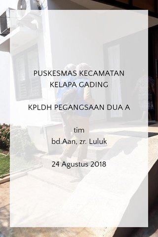 PUSKESMAS KECAMATAN KELAPA GADING KPLDH PEGANGSAAN DUA A tim bd.Aan, zr. Luluk 24 Agustus 2018