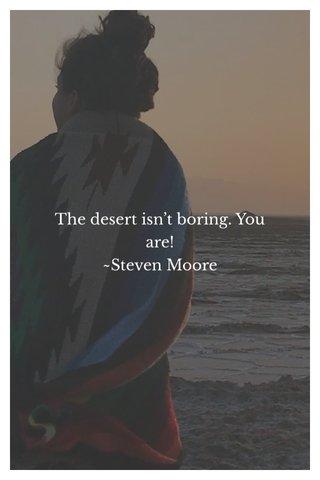 The desert isn't boring. You are! ~Steven Moore