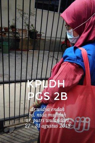 KPLDH PGS 2B dr.widya endah bd. nida mufidah zr. putri wulandari 27 - 31 agustus 2018