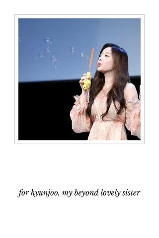 for hyunjoo, my beyond lovely sister