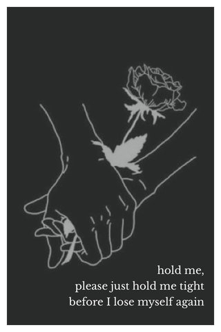 hold me, please just hold me tight before I lose myself again