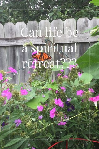 Can life be a spiritual retreat???