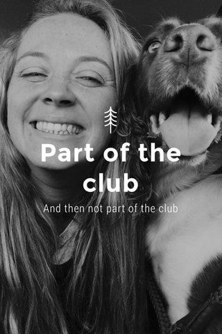 Part of the club And then not part of the club
