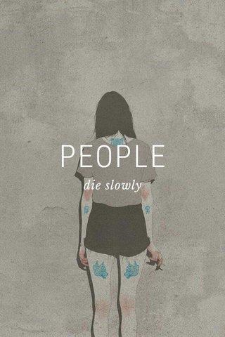 PEOPLE die slowly