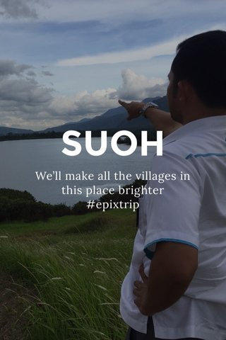 SUOH We'll make all the villages in this place brighter #epixtrip