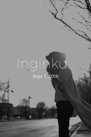 Inginku... Sept 7, 2018