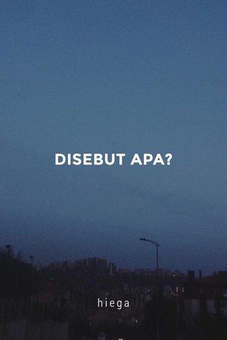 DISEBUT APA? hiega