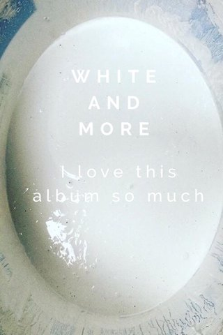 WHITEAND MORE I love this album so much