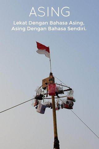 ASING Lekat Dengan Bahasa Asing, Asing Dengan Bahasa Sendiri.
