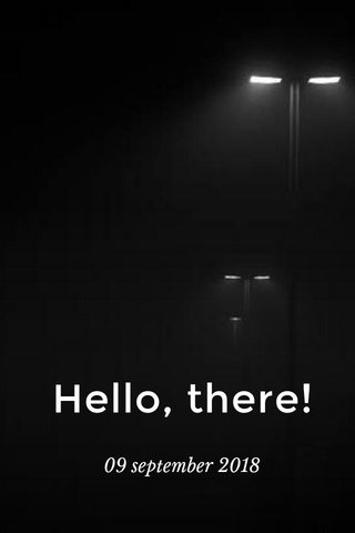 Hello, there! 09 september 2018