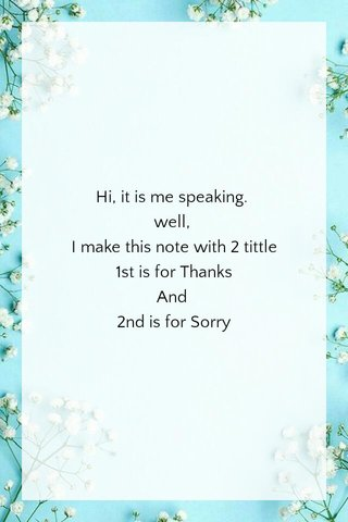 Hi, it is me speaking. well, I make this note with 2 tittle 1st is for Thanks And 2nd is for Sorry