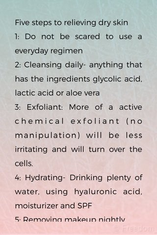 Five steps to relieving dry skin 1: Do not be scared to use a everyday regimen 2: Cleansing daily- anything that has the ingredients glycolic acid, lactic acid or aloe vera 3: Exfoliant: More of a active chemical exfoliant (no manipulation) will be less irritating and will turn over the cells. 4: Hydrating- Drinking plenty of water, using hyaluronic acid, moisturizer and SPF 5: Removing makeup nightly