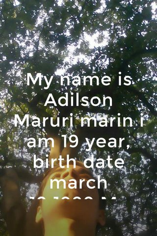 My name is Adilson Maruri marin i am 19 year, birth date march 19,1999.My parents, Alberto Maruri, Norma Marin i have 3 broches. i live in Guayaquil at the moment and travel on weekends to where my parents.
