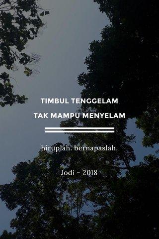 TIMBUL TENGGELAM TAK MAMPU MENYELAM hiruplah. bernapaslah. Jodi - 2018
