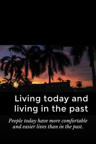 Living today and living in the past People today have more comfortable and easier lives than in the past.