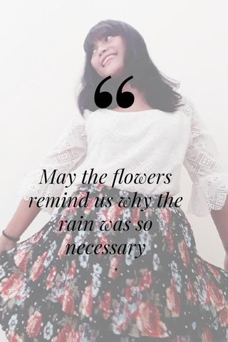 """May the flowers remind us why the rain was so necessary """""""