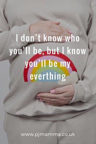 I don't know who you'll be, but I know you'll be my everthing www.pjmamma.co.uk