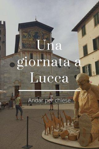 Una giornata a Lucca Andar per chiese