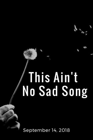 This Ain't No Sad Song September 14, 2018