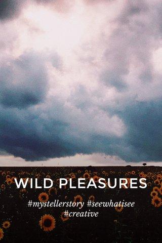 WILD PLEASURES #mystellerstory #seewhatisee #creative