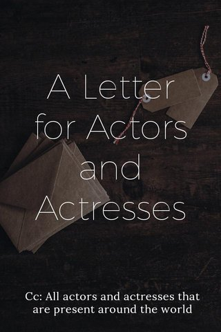A Letter for Actors and Actresses Cc: All actors and actresses that are present around the world