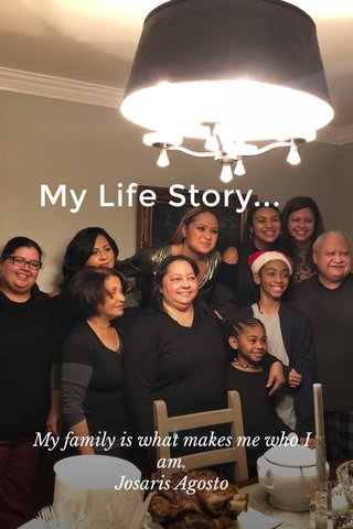 My Life Story... My family is what makes me who I am. Josaris Agosto