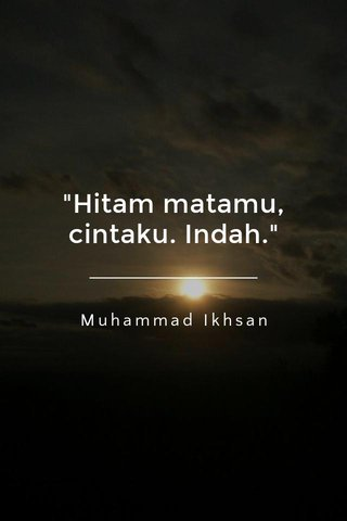 """Hitam matamu, cintaku. Indah."" Muhammad Ikhsan"