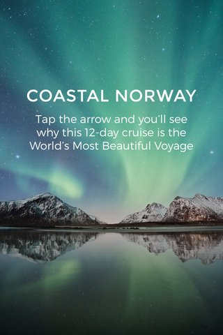 COASTAL NORWAY Tap the arrow and you'll see why this 12-day cruise is the World's Most Beautiful Voyage
