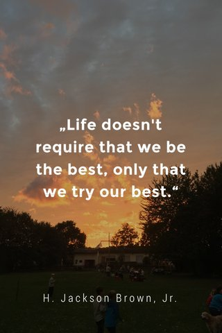 """""""Life doesn't require that we be the best, only that we try our best."""" H. Jackson Brown, Jr."""