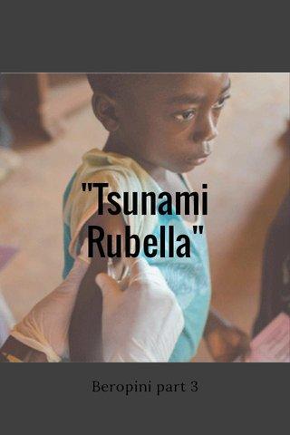 """""""Tsunami Rubella"""" Beropini part 3"""