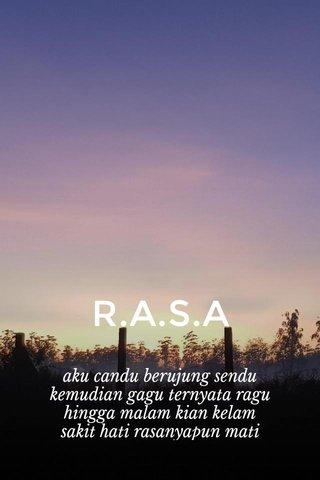 R.A.S.A aku candu berujung sendu kemudian gagu ternyata ragu hingga malam kian kelam sakit hati rasanyapun mati tentang rasa yang tersiksa, makin menyiksa tidak tersisa