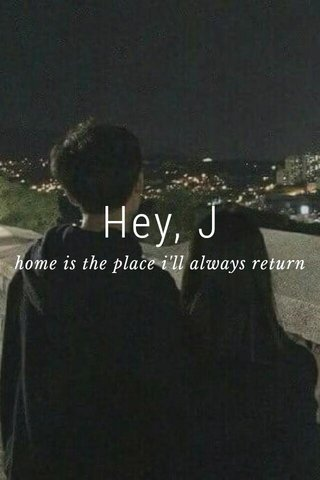 Hey, J home is the place i'll always return to