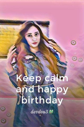 Keep calm and happy birthday davdou3🐸