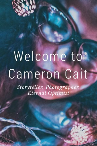 Welcome to Cameron Cait Storyteller. Photographer. Eternal Optimist