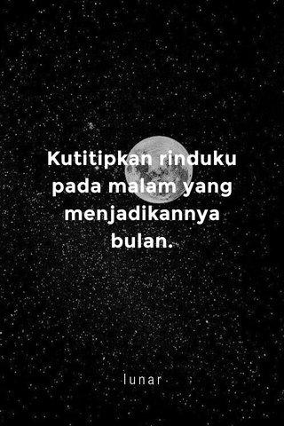 Kutitipkan rinduku pada malam yang menjadikannya bulan. lunar