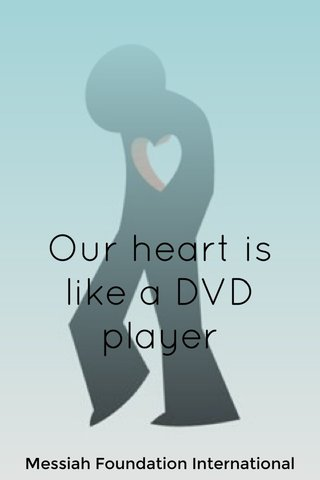 Our heart is like a DVD player Messiah Foundation International