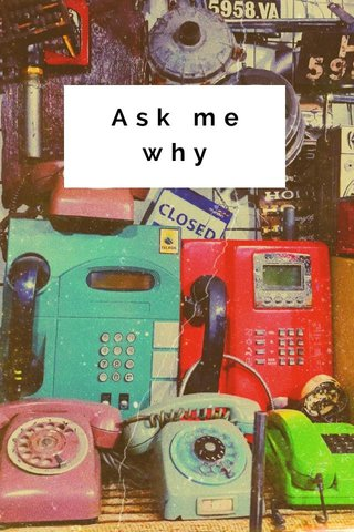 Ask me why
