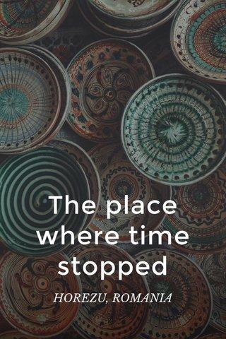 The place where time stopped HOREZU, ROMANIA