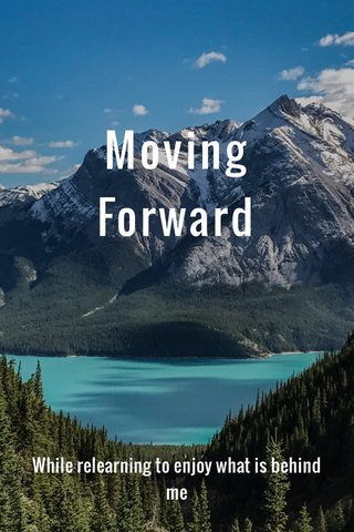 Moving Forward While relearning to enjoy what is behind me
