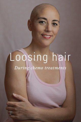Loosing hair During chemo treatments