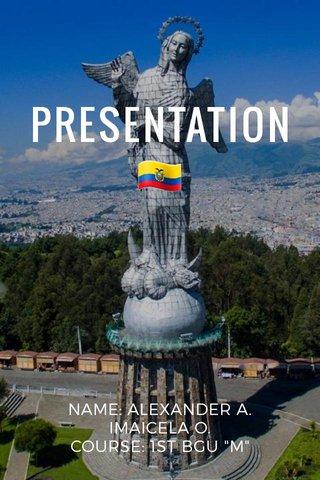 """PRESENTATION 🇪🇨 NAME: ALEXANDER A. IMAICELA O. COURSE: 1ST BGU """"M"""""""