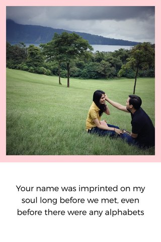 Your name was imprinted on my soul long before we met, even before there were any alphabets