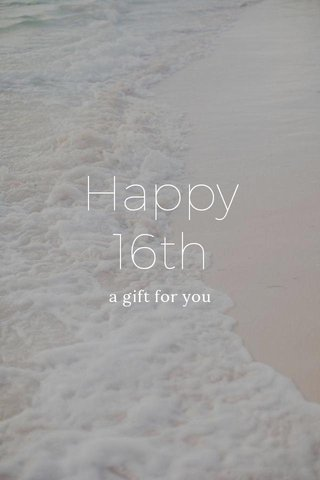Happy 16th a gift for you
